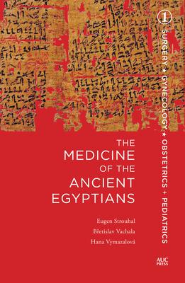The Medicine of the Ancient Egyptians: 1 - Strouhal, Eugen, and Vachala, Bretislav, and Vymazalova, Hana