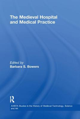 The Medieval Hospital and Medical Practice - Bowers, Barbara S. (Editor)