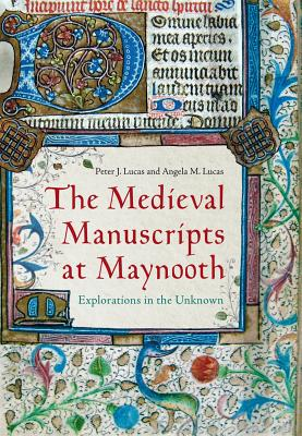 The Medieval Manuscripts at Maynooth: Explorations in the Unknown - Lucas, Peter J, and Lucas, Angela M