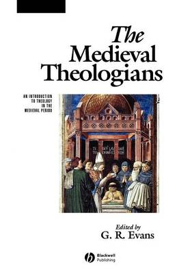 The Medieval Theologians: An Introduction to Theology in the Medieval Period - Evans, G R (Editor)