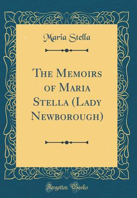 The Memoirs of Maria Stella (Lady Newborough) (Classic Reprint) - Stella, Maria