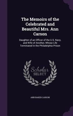 The Memoirs of the Celebrated and Beautiful Mrs. Ann Carson: Daughter of an Officer of the U.S. Navy, and Wife of Another, Whose Life Terminated in the Philadelphia Prison - Carson, Ann Baker