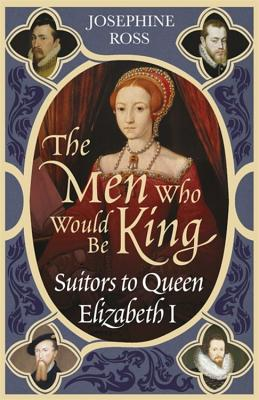 The Men Who Would Be King: Suitors to Queen Elizabeth I - Ross, Josephine