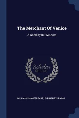 The Merchant of Venice: A Comedy in Five Acts - Shakespeare, William, and Sir Henry Irving (Creator)
