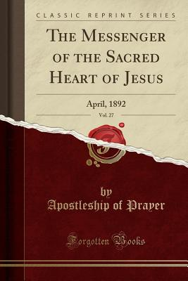 The Messenger of the Sacred Heart of Jesus, Vol. 27: April, 1892 (Classic Reprint) - Prayer, Apostleship Of