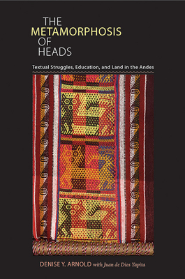 The Metamorphosis of Heads: Textual Struggles, Education, and Land in the Andes - Arnold, Denise Y, and Yapita, Juan De Dios