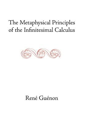 The Metaphysical Principles of the Infinitesimal Calculus - Guenon, Rene, and Fohr, Henry (Translated by), and Wetmore, James Richard (Editor)