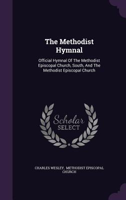 The Methodist Hymnal: Official Hymnal of the Methodist Episcopal Church, South, and the Methodist Episcopal Church - Wesley, Charles, and Methodist Episcopal Church (Creator)
