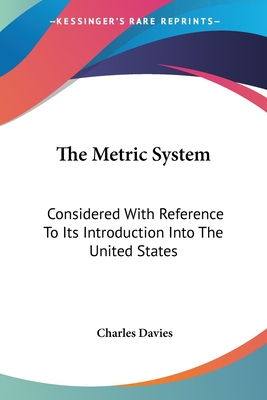 The Metric System: Considered with Reference to Its Introduction Into the United States - Davies, Charles