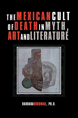 The Mexican Cult of Death in Myth, Art and Literature - Brodman Ph D, Barbara