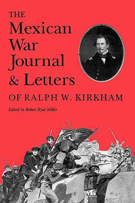 The Mexican War Journal and Letters of Ralph W. Kirkham - Miller, Robert R (Editor)