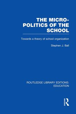 The Micro-Politics of the School: Towards a Theory of School Organization - Ball, Stephen J, Dr.