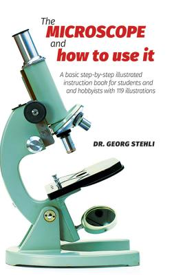 The Microscope and How to Use It - Stehli, Dr Georg