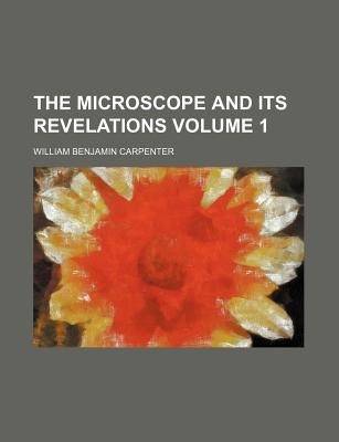 The Microscope and Its Revelations Volume 1 - Carpenter, William Benjamin