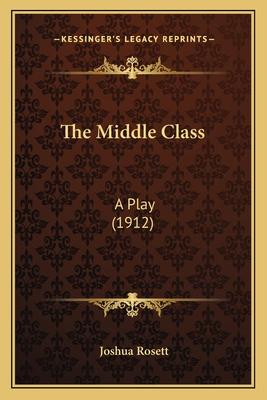 The Middle Class: A Play (1912) - Rosett, Joshua