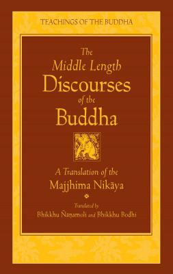 The Middle Length Discourses of the Buddha: A Translation of the Majjhima Nikaya - Nanamoli (Translated by), and Bodhi (Translated by)