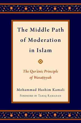 The Middle Path of Moderation in Islam: The Qur'anic Principle of Wasatiyyah - Kamali, Mohammad Hashim, and Ramadan, Tariq (Foreword by)