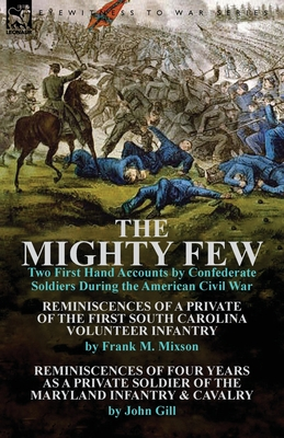 The Mighty Few: Two First Hand Accounts by Confederate Soldiers During the American Civil War-Reminiscences of a Private of the First - Mixson, Frank M, and Gill, John