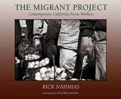 The Migrant Project: Contemporary California Farm Workers - Nahmias, Rick (Photographer), and Huerta, Dolores (Foreword by)
