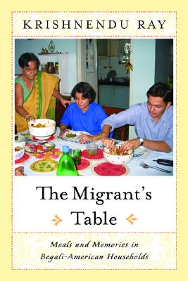 The Migrant's Table: Meals and Memories in Bengali-American Households - Ray, Krishnendu