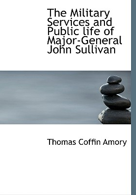 The Military Services and Public Life of Major-General John Sullivan - Amory, Thomas Coffin