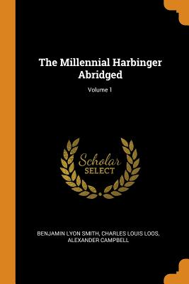 The Millennial Harbinger Abridged; Volume 1 - Smith, Benjamin Lyon, and Loos, Charles Louis, and Campbell, Alexander