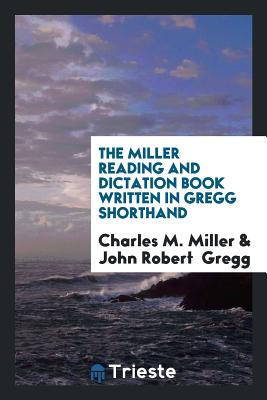 The Miller Reading and Dictation Book Written in Gregg Shorthand - Miller, Charles M, and Gregg, John Robert