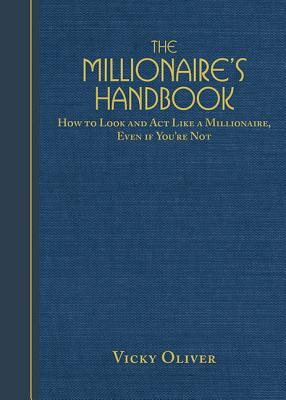 The Millionaire's Handbook: How to Look and ACT Like a Millionaire, Even If You're Not - Oliver, Vicky