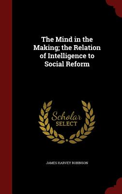 The Mind in the Making; The Relation of Intelligence to Social Reform - Robinson, James Harvey