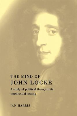 The Mind of John Locke: A Study of Political Theory in Its Intellectual Setting - Harris, Ian