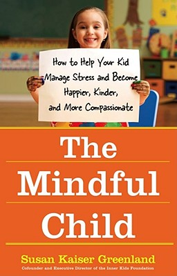 The Mindful Child: How to Help Your Kid Manage Stress and Become Happier, Kinder, and More Compassionate -