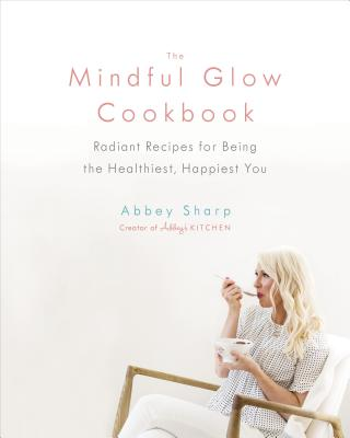 The Mindful Glow Cookbook: Radiant Recipes for Being the Healthiest, Happiest You - Sharp, Abbey