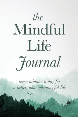 The Mindful Life Journal: Seven Minutes a Day for a Better, More Meaningful Life - Journals, Better Life, and Justin, Adams R (Creator)