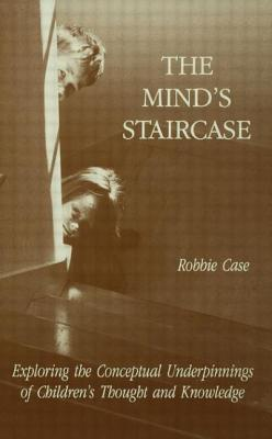 The Mind's Staircase: Exploring the Conceptual Underpinnings of Children's Thought and Knowledge - Case, Robbie (Editor)