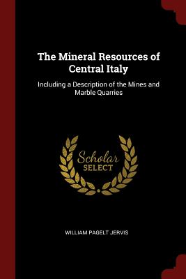The Mineral Resources of Central Italy: Including a Description of the Mines and Marble Quarries - Jervis, William Pagelt