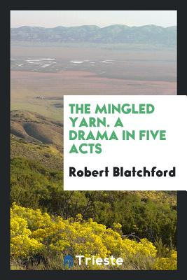 The Mingled Yarn. a Drama in Five Acts - Blatchford, Robert