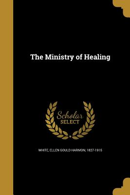 The Ministry of Healing - White, Ellen Gould Harmon 1827-1915 (Creator)