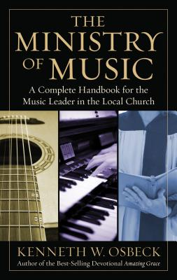 The Ministry of Music: A Complete Handbook for the Music Leader in the Local Church - Osbeck, Kenneth W, M.A.
