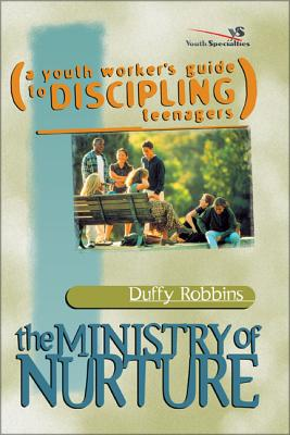 The Ministry of Nurture: (A Youth Worker's Guide to Discipling Teenagers) - Robbins, Duffy, Mr.