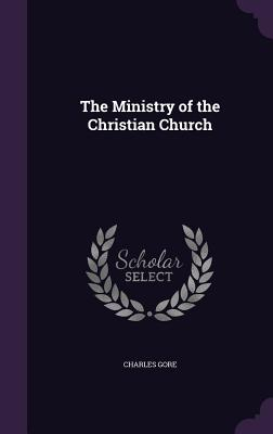 The Ministry of the Christian Church - Gore, Charles, Professor