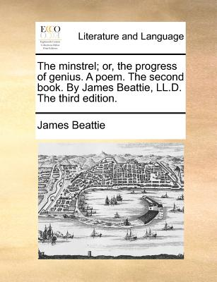 The Minstrel; Or, the Progress of Genius. a Poem. the Second Book. by James Beattie, LL.D. the Third Edition. - Beattie, James