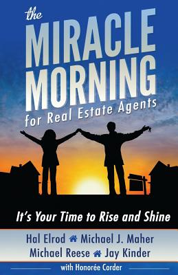 The Miracle Morning for Real Estate Agents: It's Your Time to Rise and Shine - Elrod, Hal, and Maher, Michael J, and Reese, Michael