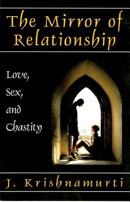 The Mirror of Relationship: Love, Sex, and Chastity - Krishnamurti, J