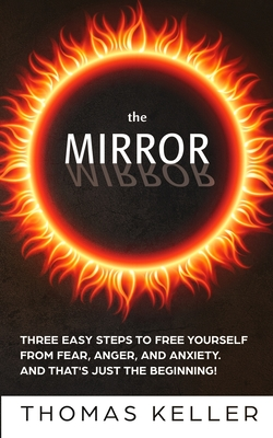 The MIRROR: Three easy steps to free yourself from fear, anger, and anxiety. And that's just the beginning! - Keller, Thomas