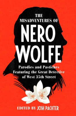 The Misadventures of Nero Wolfe: Parodies and Pastiches Featuring the Great Detective of West 35th Street - Pachter, Josh (Editor), and Penzler, Otto (Introduction by), and Bradbury, Rebecca Stout (Introduction by)