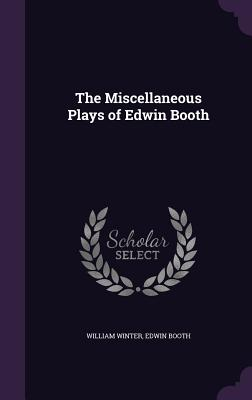 The Miscellaneous Plays of Edwin Booth - Winter, William, MD, and Booth, Edwin
