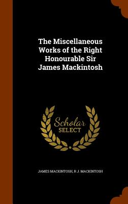 The Miscellaneous Works of the Right Honourable Sir James Mackintosh - Mackintosh, James, Sir, and Mackintosh, R J