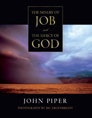 The Misery of Job and the Mercy of God - Piper, John, and Ergenbright, Ric (Photographer)