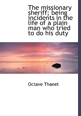 The Missionary Sheriff; Being Incidents in the Life of a Plain Man Who Tried to Do His Duty - Thanet, Octave