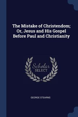 The Mistake of Christendom; Or, Jesus and His Gospel Before Paul and Christianity - Stearns, George